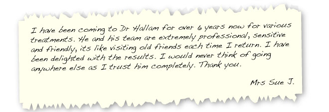 I have been coming to Dr Hallam for over 6 years now for various treatments. He and his team are extremely professional, sensitive and friendly, its like visiting old friends each time I return. I have been delighted with the results. I would never think of going anywhere else as I trust him completely. Thank you. Mrs Sue J.