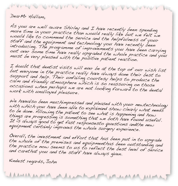 Dear Mr Hallam,  As you are well aware Shirley and I have recently been spending more time in your practice than would really like but we felt we would like to commend the service and the helpfulness of your staff and the equipment and technology you have recently been introducing. The programme of improvements you have been carrying out over some time have really upgraded the whole practice and you must be very pleased with the positive patient reaction.  I doubt that dentist visits will ever be at the top of our wish list but everyone in the practice really have always done their best to support and help. Their unfailing courtesy helps to produce the calm and friendly atmosphere which is so reassuring on those occasions when perhaps we are not looking forward to the dental work with unalloyed pleasure.  We have also been much impressed and pleased with your new technology with which you have been able to explain and show clearly what needs to be done. Allowing the patient to see what is happening and how things are progressing is something that we both have found useful. It is always good to get fast responses to questions and the new equipment certainly improves the whole surgery experience.  Overall, the investment and effort that has been put in to upgrade the whole of the premises and equipment has been outstanding and the practice now seems to us to reflect the best level of service and care that you and the staff have always given.  Kindest regards, John Nicoll